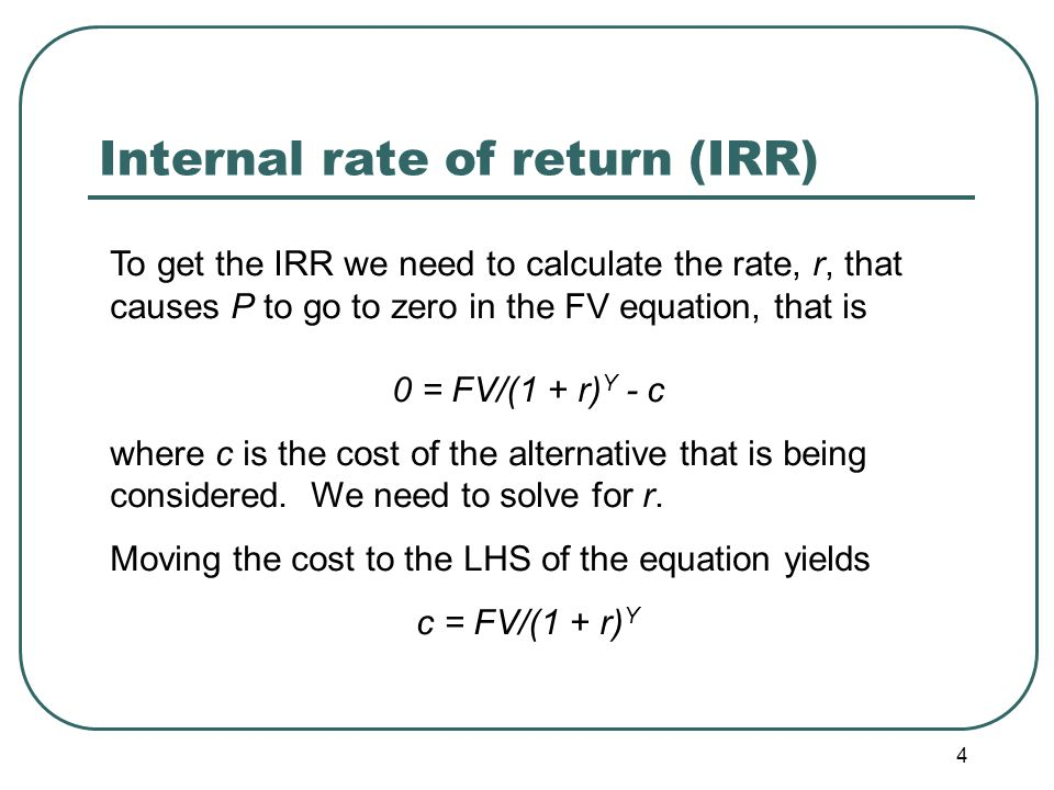 4 Internal rate of return (IRR) To get the IRR we need to calculate the rate, r, that causes P to go to zero in the FV equation, that is 0 = FV/(1 + r) Y - c where c is the cost of the alternative that is being considered.
