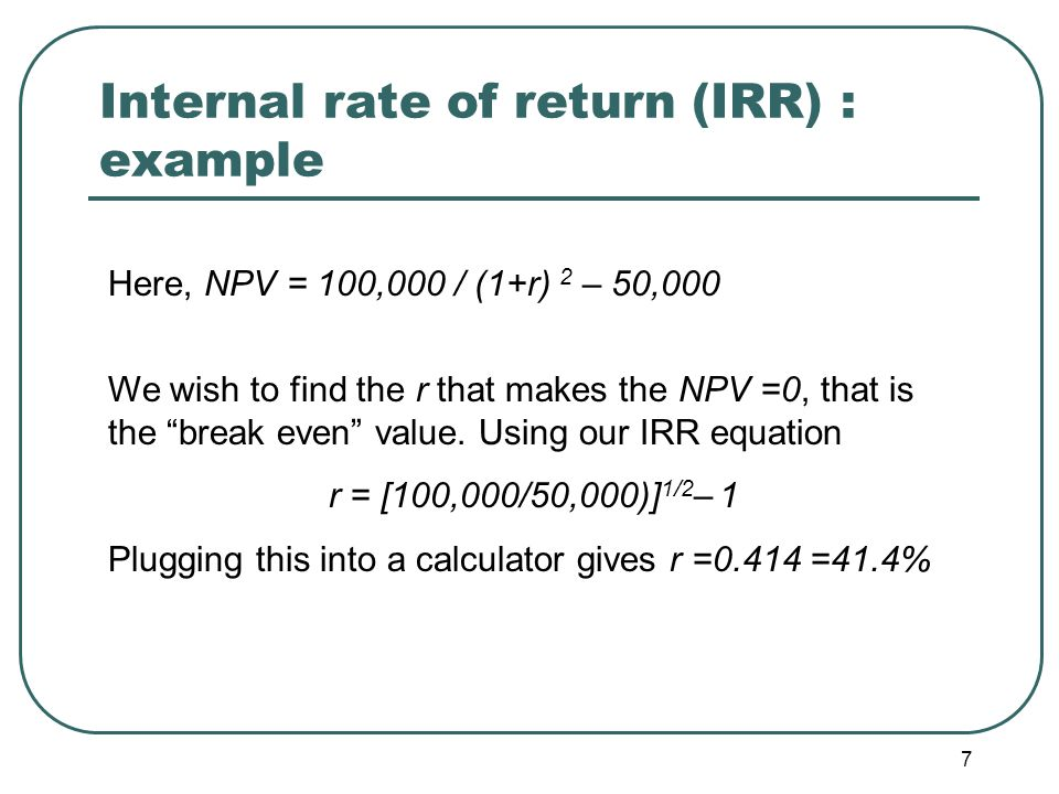 8 Internal rate of return (IRR) : example To decide if we should make this decision, we compare the IRR to the return of another investment alternative.