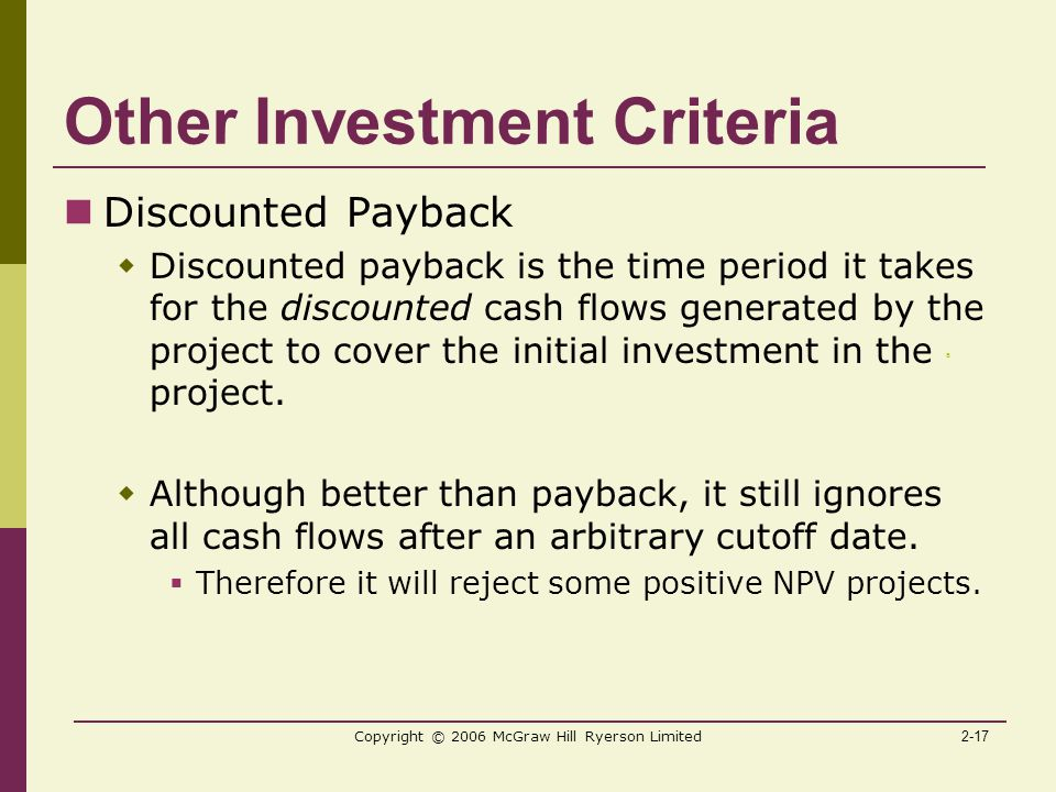 2-17 Copyright © 2006 McGraw Hill Ryerson Limited Other Investment Criteria Discounted Payback  Discounted payback is the time period it takes for the discounted cash flows generated by the project to cover the initial investment in the project.
