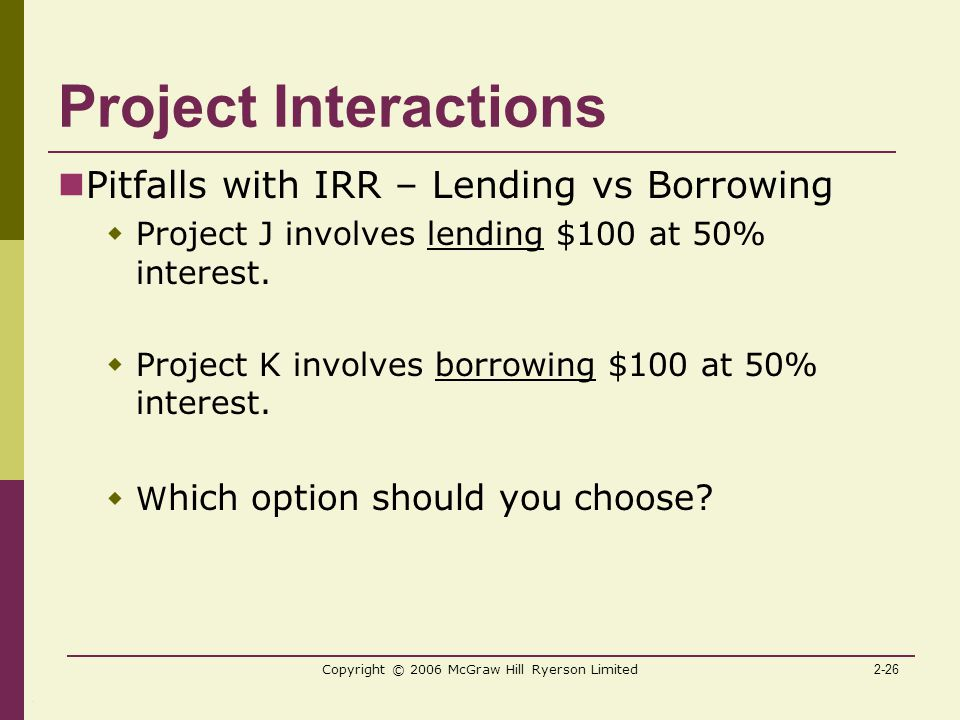 2-26 Copyright © 2006 McGraw Hill Ryerson Limited Project Interactions Pitfalls with IRR – Lending vs Borrowing  Project J involves lending $100 at 50% interest.