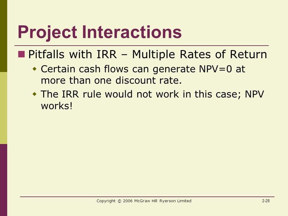 2-28 Copyright © 2006 McGraw Hill Ryerson Limited Project Interactions Pitfalls with IRR – Multiple Rates of Return  Certain cash flows can generate NPV=0 at more than one discount rate.