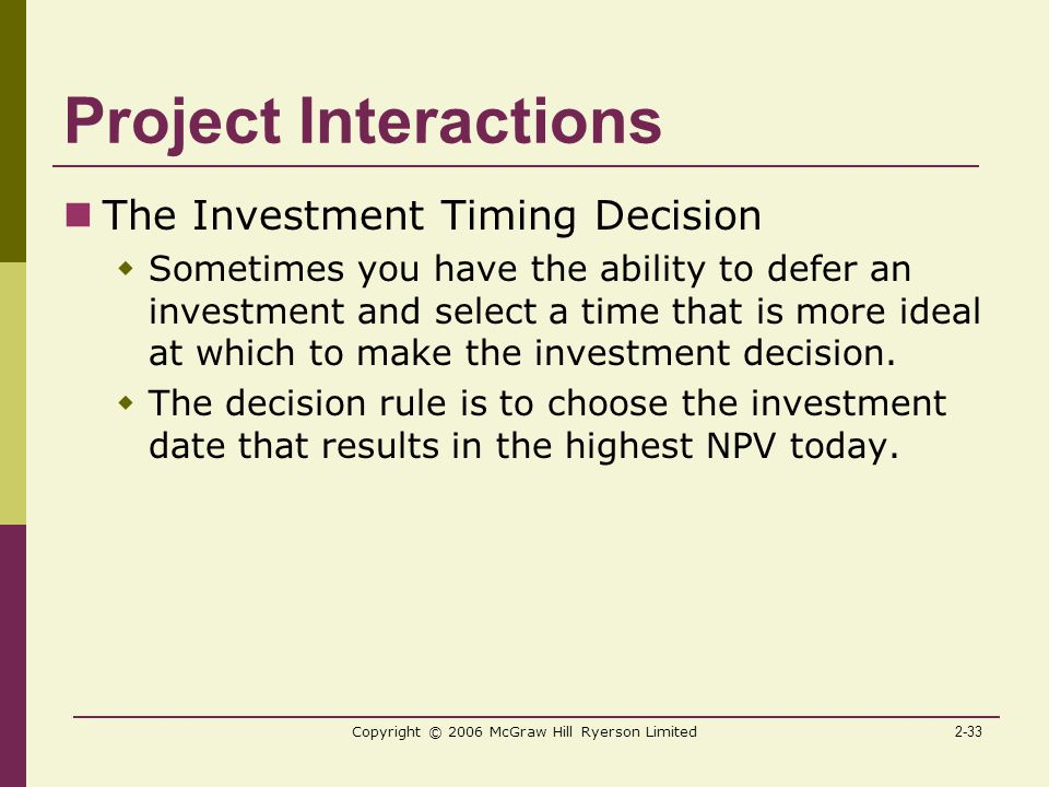2-33 Copyright © 2006 McGraw Hill Ryerson Limited Project Interactions The Investment Timing Decision  Sometimes you have the ability to defer an investment and select a time that is more ideal at which to make the investment decision.