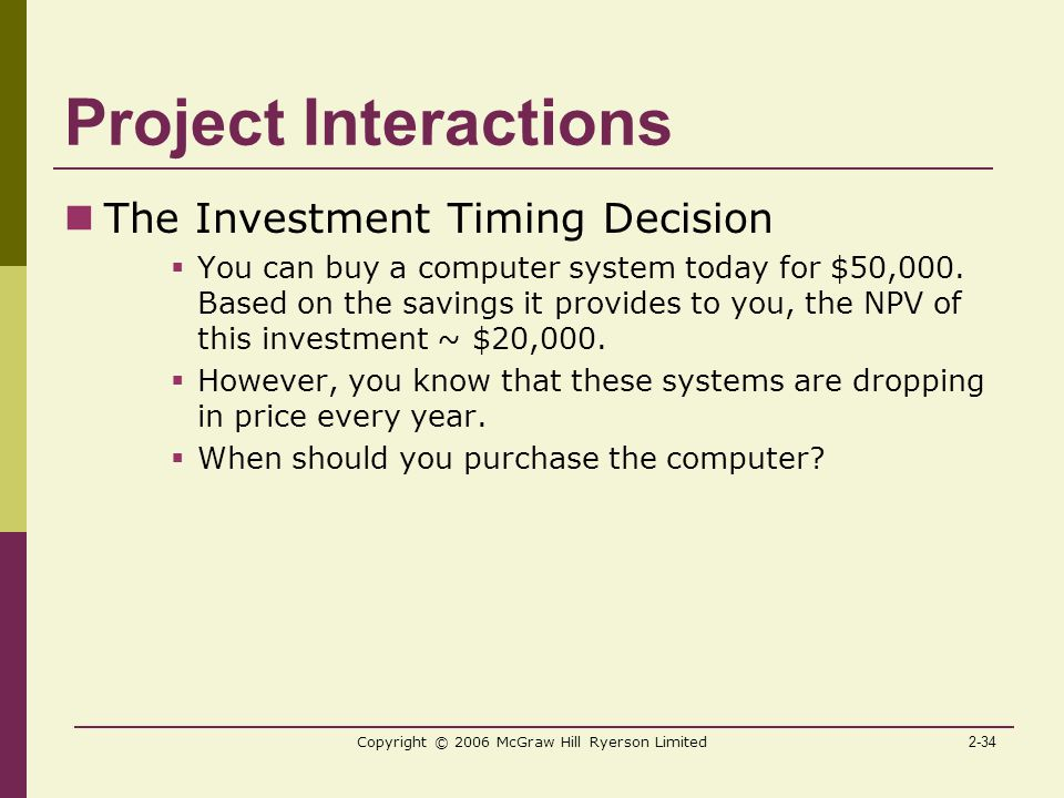2-34 Copyright © 2006 McGraw Hill Ryerson Limited Project Interactions The Investment Timing Decision  You can buy a computer system today for $50,000.