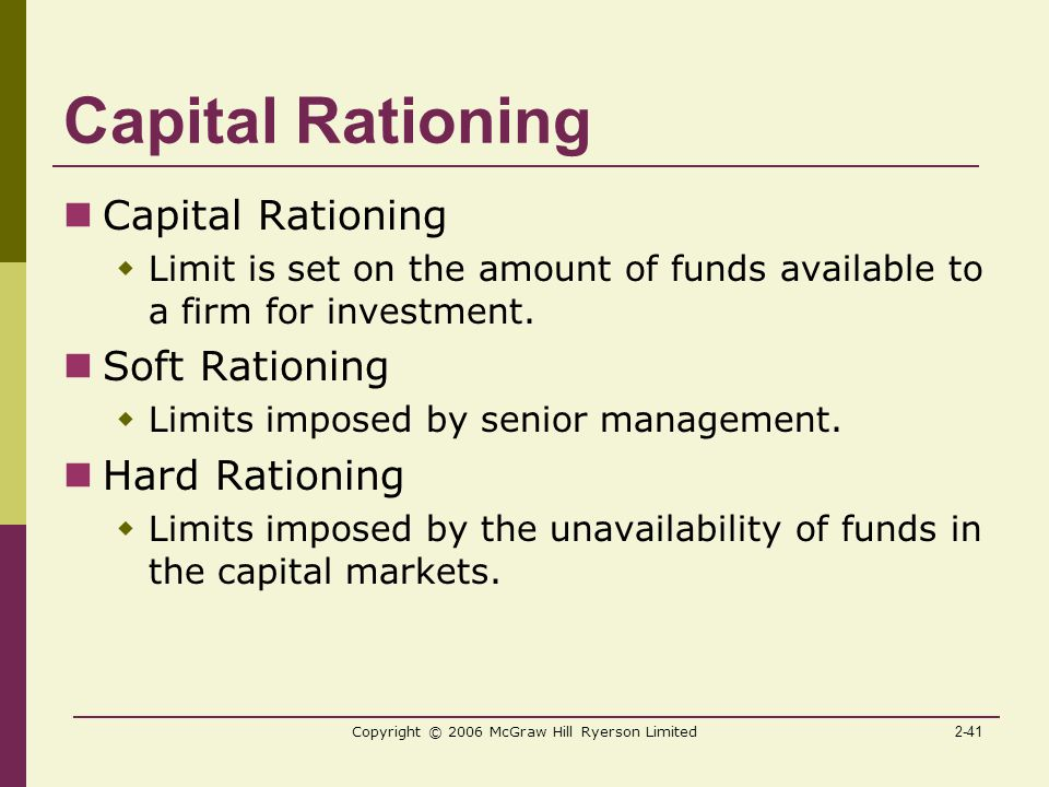2-41 Copyright © 2006 McGraw Hill Ryerson Limited Capital Rationing  Limit is set on the amount of funds available to a firm for investment.