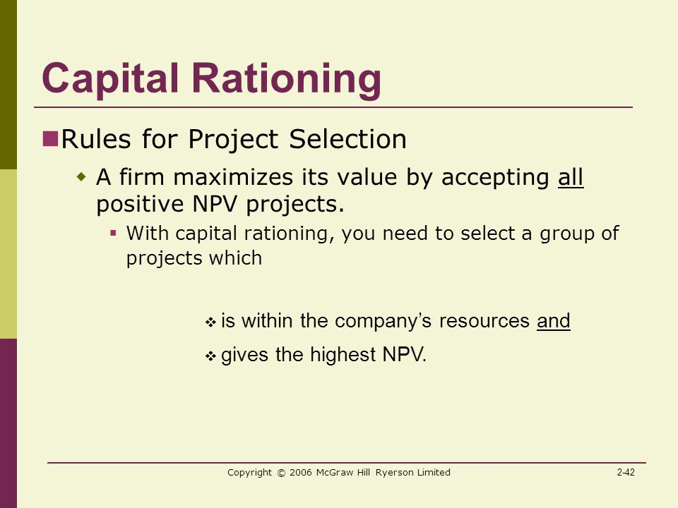 2-42 Copyright © 2006 McGraw Hill Ryerson Limited Capital Rationing Rules for Project Selection  A firm maximizes its value by accepting all positive NPV projects.