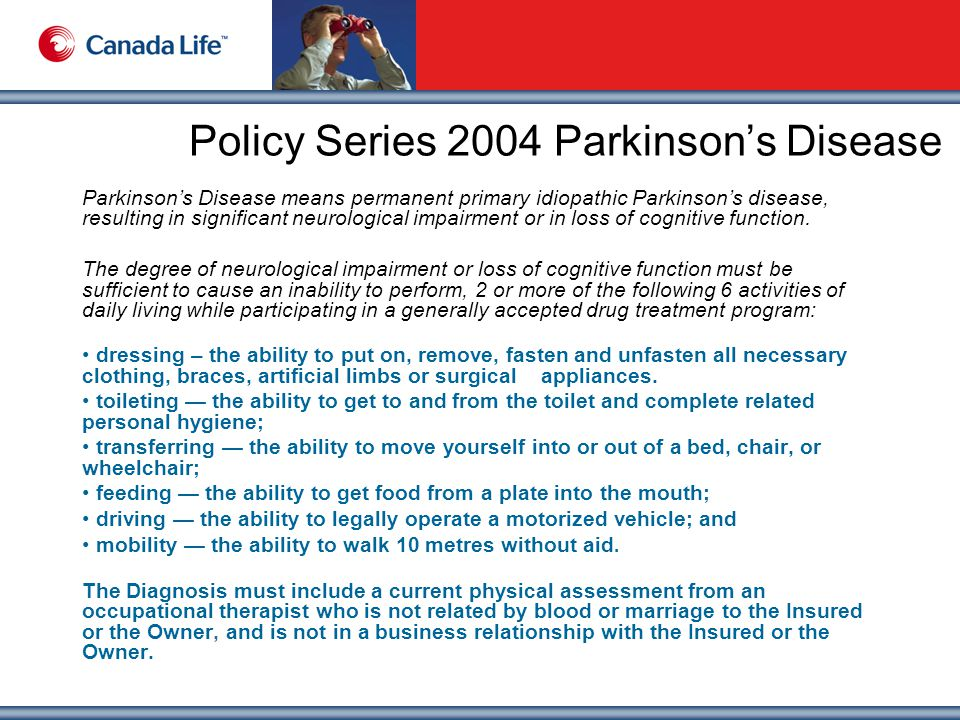 Policy Series 2004 Parkinson's Disease Parkinson's Disease means permanent primary idiopathic Parkinson's disease, resulting in significant neurological impairment or in loss of cognitive function.