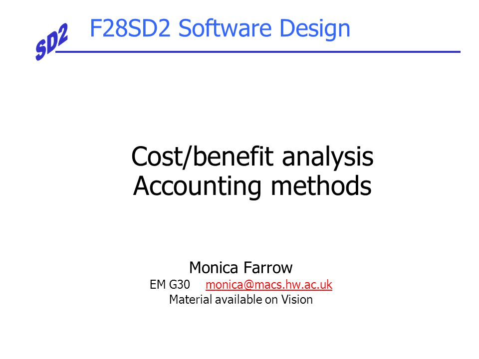 F28SD2 Software Design Monica Farrow EM G30 monica@macs.hw.ac.ukmonica@macs.hw.ac.uk Material available on Vision Cost/benefit analysis Accounting met