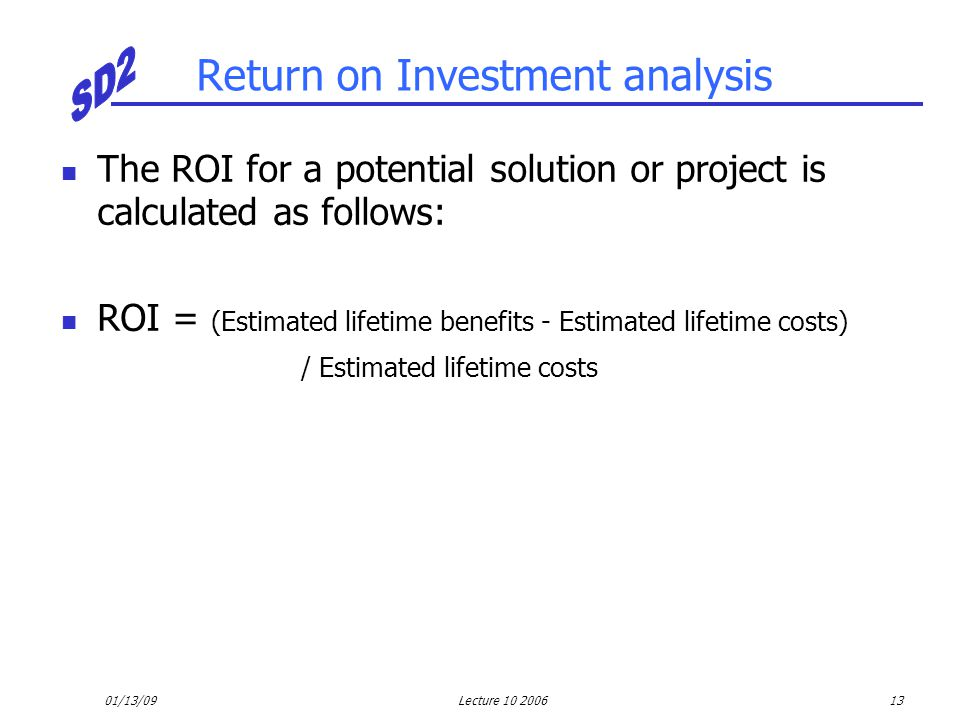 01/13/09Lecture 10 200613 Return on Investment analysis The ROI for a potential solution or project is calculated as follows: ROI = (Estimated lifetim