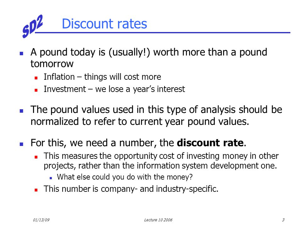 01/13/09Lecture 10 20064 Discount rates To calculate the 'present value' of £1 in n years time, i.e., the real pound value given the discount rate i, we use the formula Present value in n years = 1/(1 + i) n For example, if the discount rate is 12%, then Present Value (1) = 1/(1 + 0.12) 1 = 0.893 Present Value (2) = 1/(1 + 0.12) 2 = 0.797