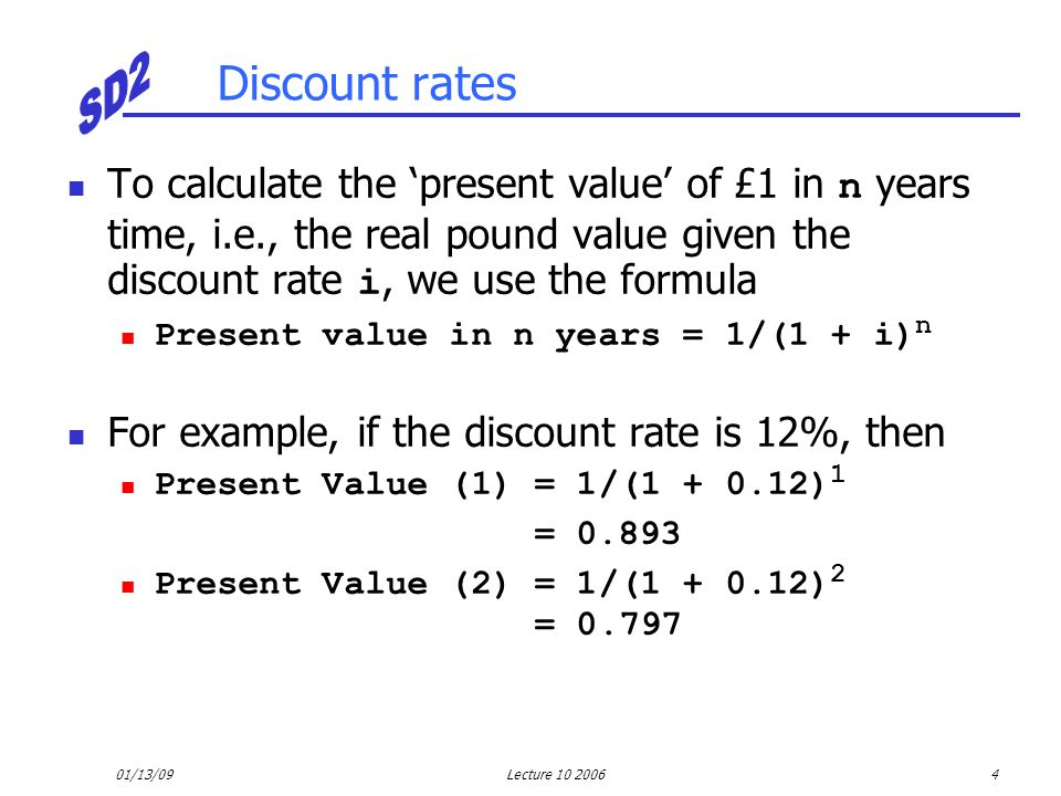 01/13/09Lecture 10 20064 Discount rates To calculate the 'present value' of £1 in n years time, i.e., the real pound value given the discount rate i,