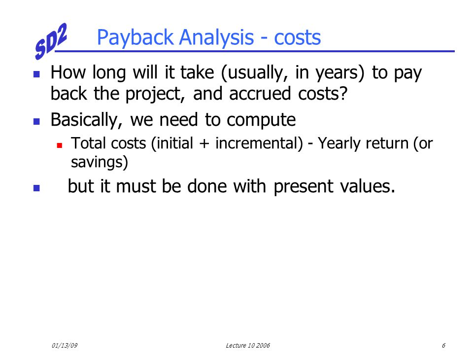 01/13/09Lecture 10 20066 Payback Analysis - costs How long will it take (usually, in years) to pay back the project, and accrued costs? Basically, we