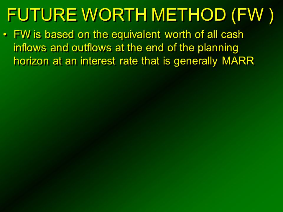 FUTURE WORTH METHOD (FW ) FW is based on the equivalent worth of all cash inflows and outflows at the end of the planning horizon at an interest rate