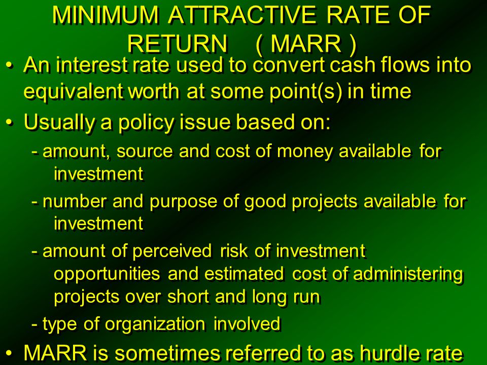 CAPITAL RATIONING MARR approach involving opportunity cost viewpoint Exists when management decides to restrict the total amount of capital invested, by desire or limit of available capital Select only those projects which provide annual rate of return in excess of MARR As amount of investment capital and opportunities available change over time, a firm's MARR will also change MARR approach involving opportunity cost viewpoint Exists when management decides to restrict the total amount of capital invested, by desire or limit of available capital Select only those projects which provide annual rate of return in excess of MARR As amount of investment capital and opportunities available change over time, a firm's MARR will also change