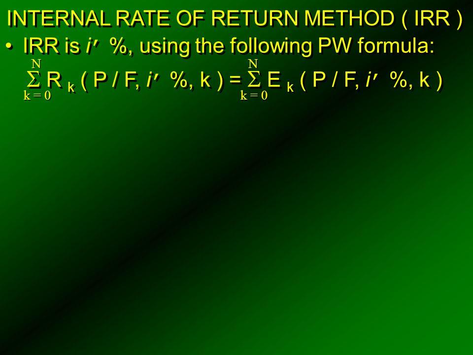 INTERNAL RATE OF RETURN METHOD ( IRR ) IRR is i ' %, using the following PW formula:  R k ( P / F, i ' %, k ) =  E k ( P / F, i ' %, k ) IRR is i '