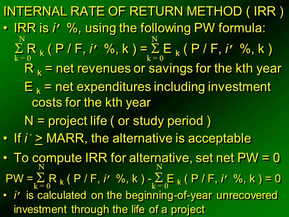 INTERNAL RATE OF RETURN METHOD ( IRR ) IRR is i ' %, using the following PW formula:  R k ( P / F, i ' %, k ) =  E k ( P / F, i ' %, k ) R k = net r