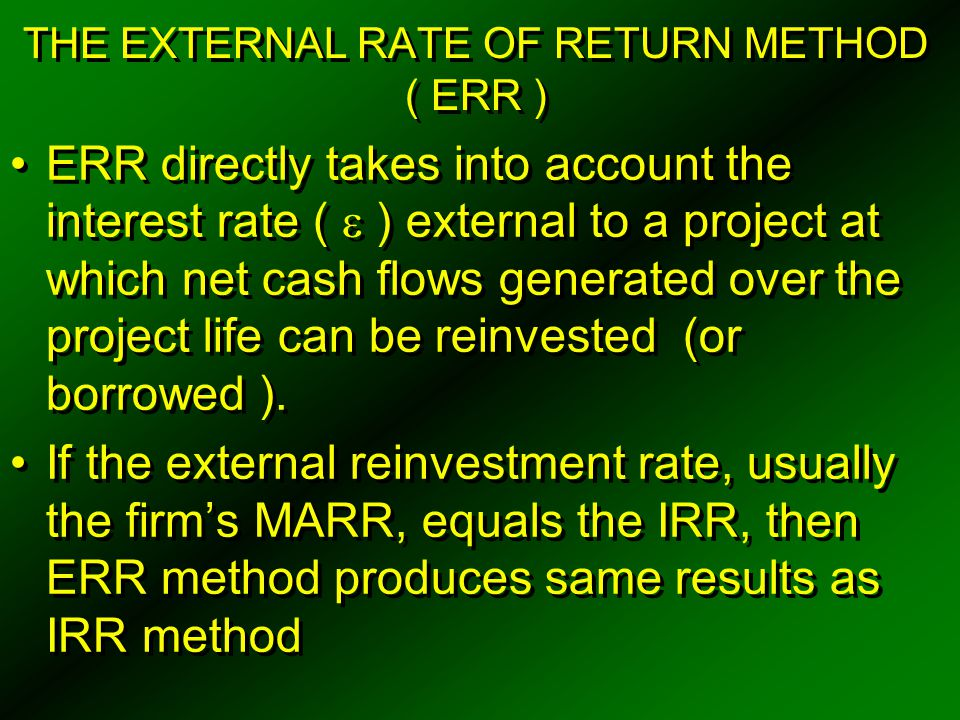 THE EXTERNAL RATE OF RETURN METHOD ( ERR ) ERR directly takes into account the interest rate (  ) external to a project at which net cash flows gener