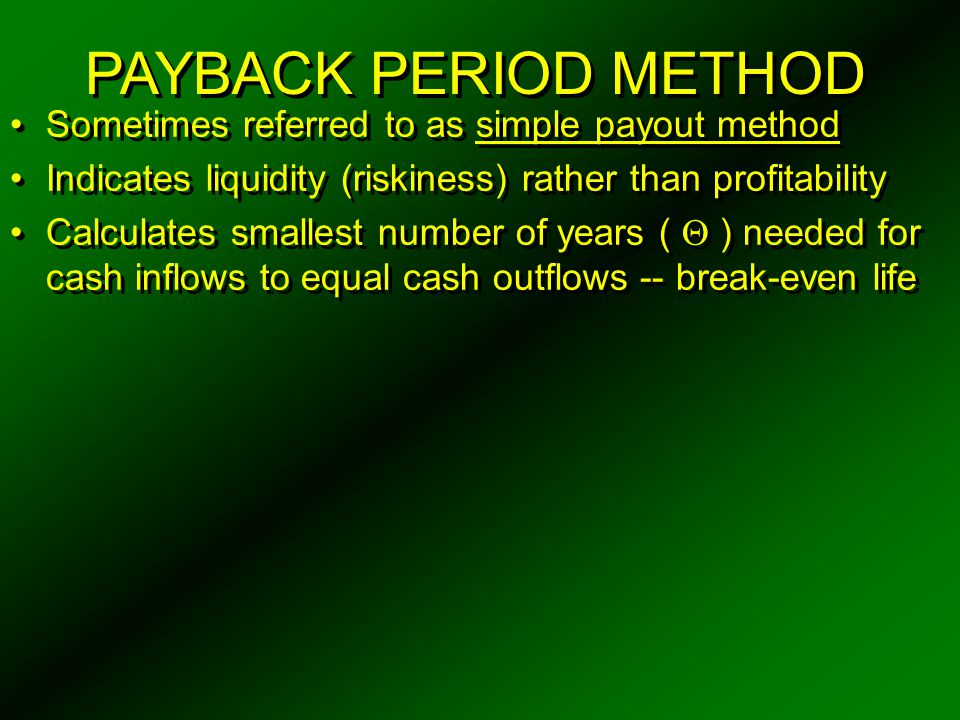 PAYBACK PERIOD METHOD Sometimes referred to as simple payout method Indicates liquidity (riskiness) rather than profitability Calculates smallest numb