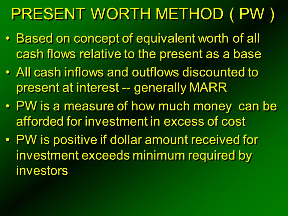 INTERNAL RATE OF RETURN METHOD ( IRR ) IRR is i ' %, using the following PW formula:  R k ( P / F, i ' %, k ) =  E k ( P / F, i ' %, k ) R k = net revenues or savings for the kth year E k = net expenditures including investment costs for the kth year N = project life ( or study period ) If i ' > MARR, the alternative is acceptable To compute IRR for alternative, set net PW = 0 PW =  R k ( P / F, i ' %, k ) -  E k ( P / F, i ' %, k ) = 0 i ' is calculated on the beginning-of-year unrecovered investment through the life of a project IRR is i ' %, using the following PW formula:  R k ( P / F, i ' %, k ) =  E k ( P / F, i ' %, k ) R k = net revenues or savings for the kth year E k = net expenditures including investment costs for the kth year N = project life ( or study period ) If i ' > MARR, the alternative is acceptable To compute IRR for alternative, set net PW = 0 PW =  R k ( P / F, i ' %, k ) -  E k ( P / F, i ' %, k ) = 0 i ' is calculated on the beginning-of-year unrecovered investment through the life of a project N k = 0 N N N