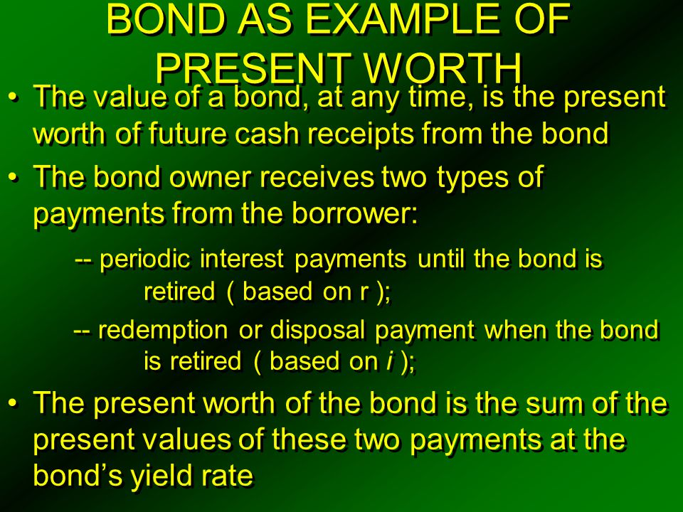 PRESENT WORTH OF A BOND For a bond, let Z = face, or par value C = redemption or disposal price (usually Z ) r = bond rate (nominal interest) per interest period N = number of periods before redemption i = bond yield (redemption ) rate per period V N = value (price) of the bond N interest periods prior to redemption -- PW measure of merit VN = C ( P / F, i%, N ) + rZ ( P / A, i%, N ) Periodic interest payments to owner = rZ for N periods -- an annuity of N payments When bond is sold, receive single payment (C), based on the price and the bond yield rate ( i ) For a bond, let Z = face, or par value C = redemption or disposal price (usually Z ) r = bond rate (nominal interest) per interest period N = number of periods before redemption i = bond yield (redemption ) rate per period V N = value (price) of the bond N interest periods prior to redemption -- PW measure of merit VN = C ( P / F, i%, N ) + rZ ( P / A, i%, N ) Periodic interest payments to owner = rZ for N periods -- an annuity of N payments When bond is sold, receive single payment (C), based on the price and the bond yield rate ( i )