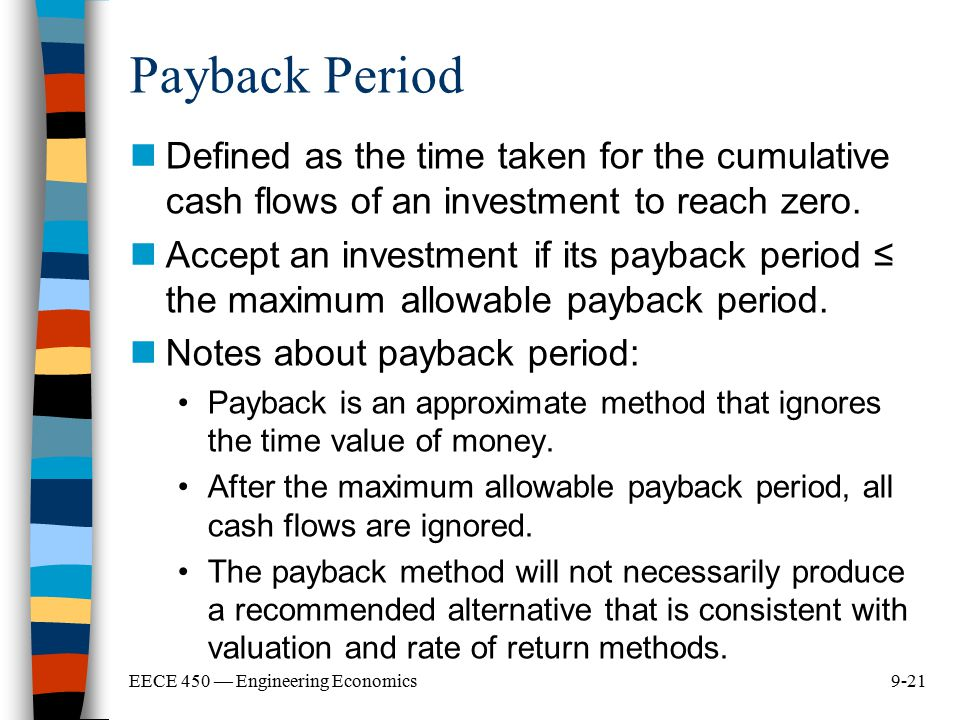 9-21EECE 450 — Engineering Economics Payback Period Defined as the time taken for the cumulative cash flows of an investment to reach zero. Accept an