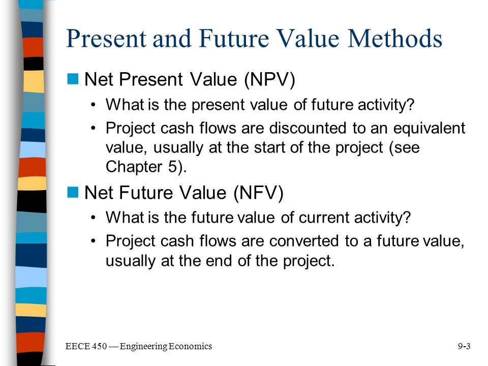 9-3EECE 450 — Engineering Economics Present and Future Value Methods Net Present Value (NPV) What is the present value of future activity? Project cas