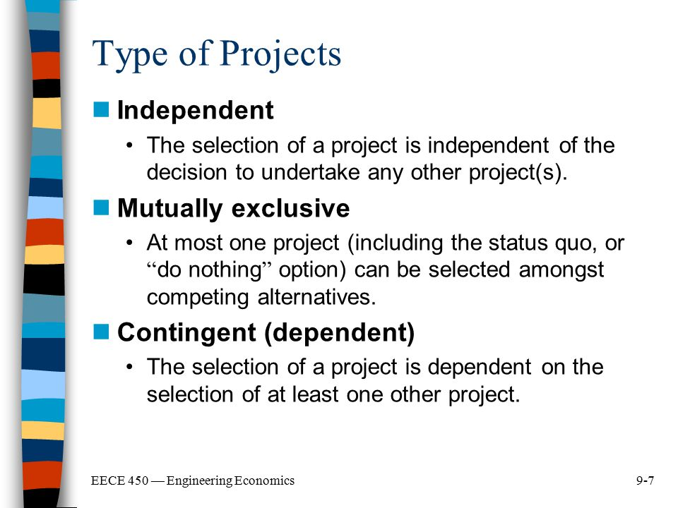 9-7EECE 450 — Engineering Economics Type of Projects Independent The selection of a project is independent of the decision to undertake any other proj