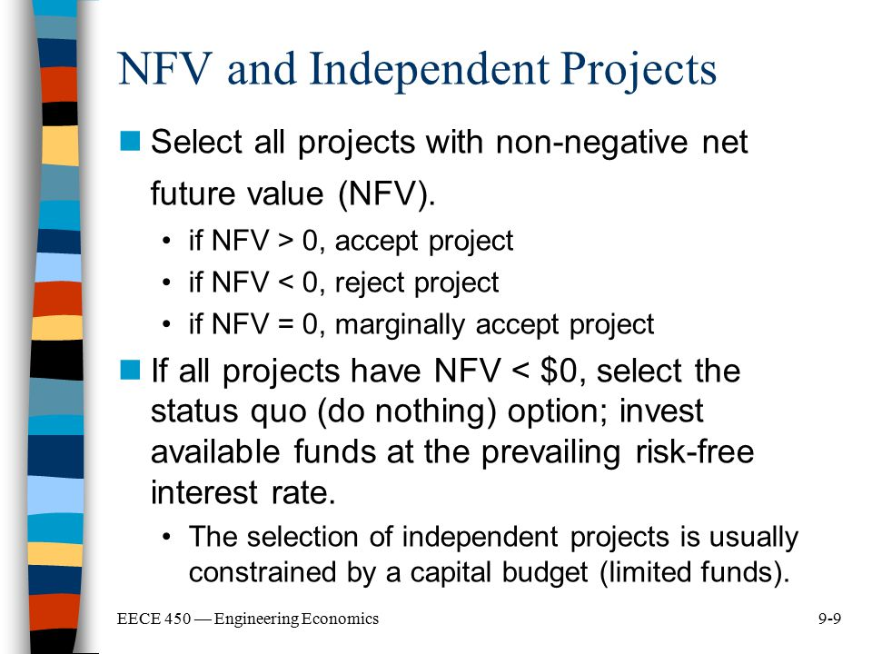 9-9EECE 450 — Engineering Economics NFV and Independent Projects Select all projects with non-negative net future value (NFV). if NFV > 0, accept proj