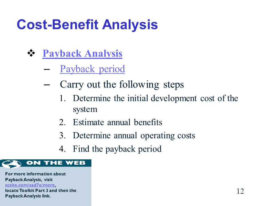 12 Cost-Benefit Analysis  Payback Analysis Payback Analysis – Payback period Payback period – Carry out the following steps 1.Determine the initial development cost of the system 2.Estimate annual benefits 3.Determine annual operating costs 4.Find the payback period For more information about Payback Analysis, visit scsite.com/sad7e/more, scsite.com/sad7e/more locate Toolkit Part 3 and then the Payback Analysis link.