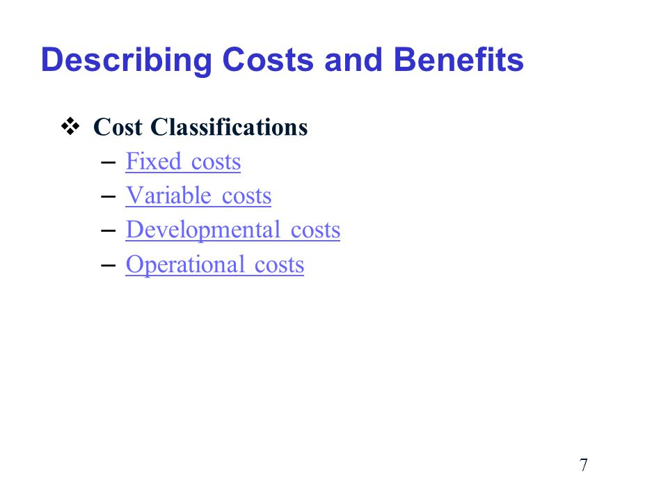 7 Describing Costs and Benefits  Cost Classifications – Fixed costs Fixed costs – Variable costs Variable costs – Developmental costs Developmental costs – Operational costs Operational costs