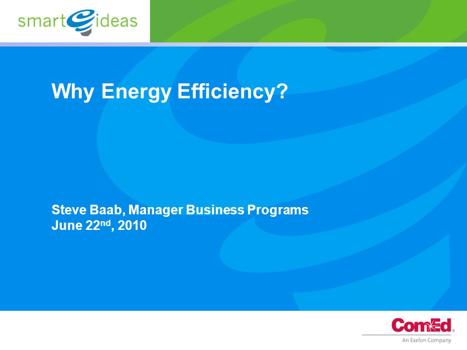 Why Energy Efficiency Steve Baab, Manager Business Programs June 22 nd, 2010