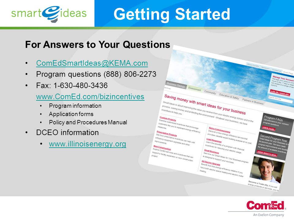 ComEdSmartIdeas@KEMA.com Program questions (888) 806-2273 Fax: 1-630-480-3436 www.ComEd.com/bizincentives Program information Application forms Policy and Procedures Manual DCEO information www.illinoisenergy.org For Answers to Your Questions Getting Started