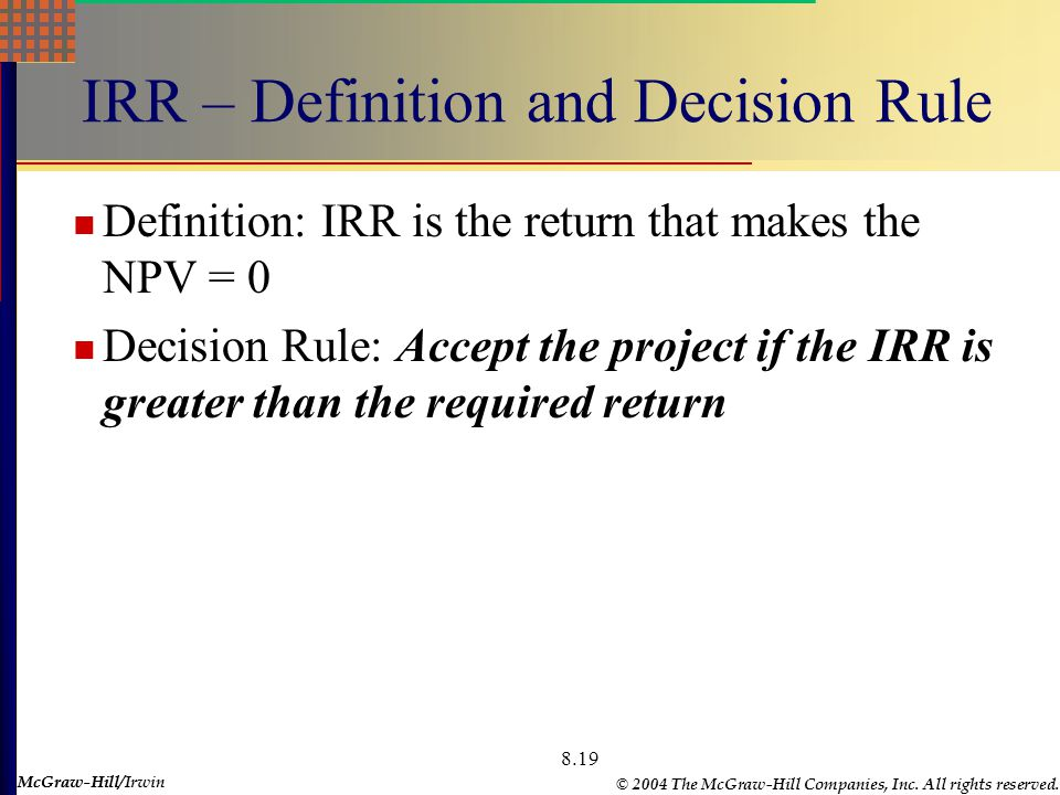 McGraw-Hill © 2004 The McGraw-Hill Companies, Inc. All rights reserved. McGraw-Hill/Irwin 8.19 IRR – Definition and Decision Rule Definition: IRR is t