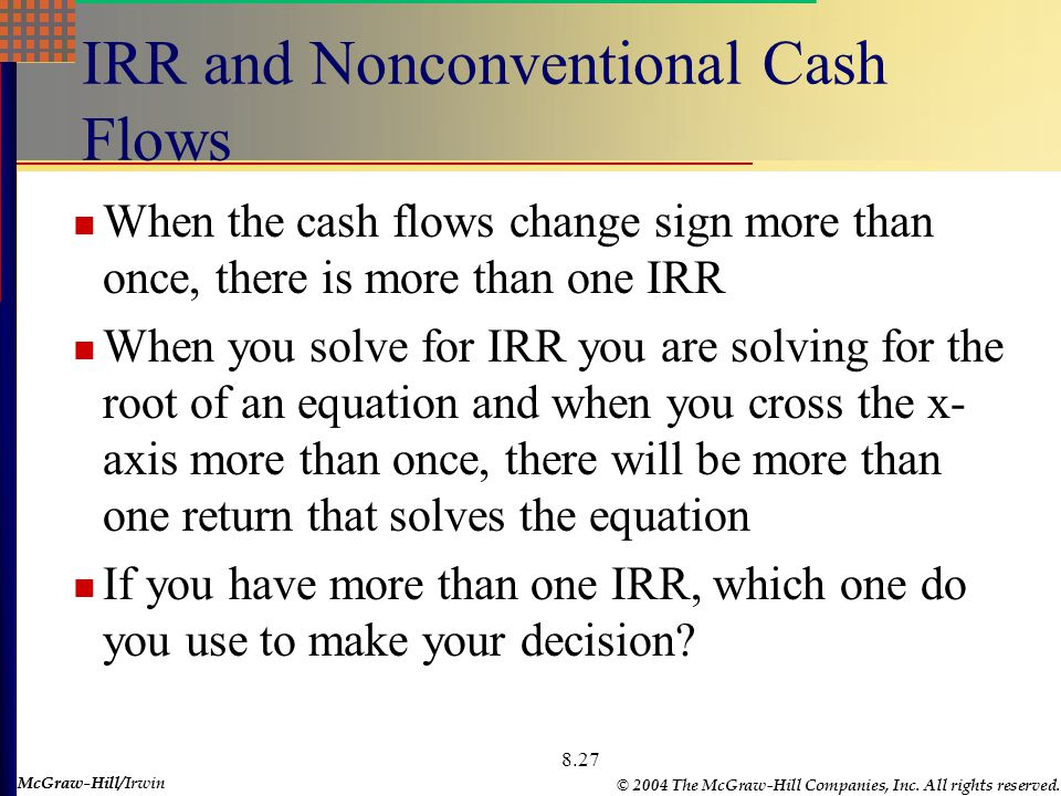 McGraw-Hill © 2004 The McGraw-Hill Companies, Inc. All rights reserved. McGraw-Hill/Irwin 8.27 IRR and Nonconventional Cash Flows When the cash flows