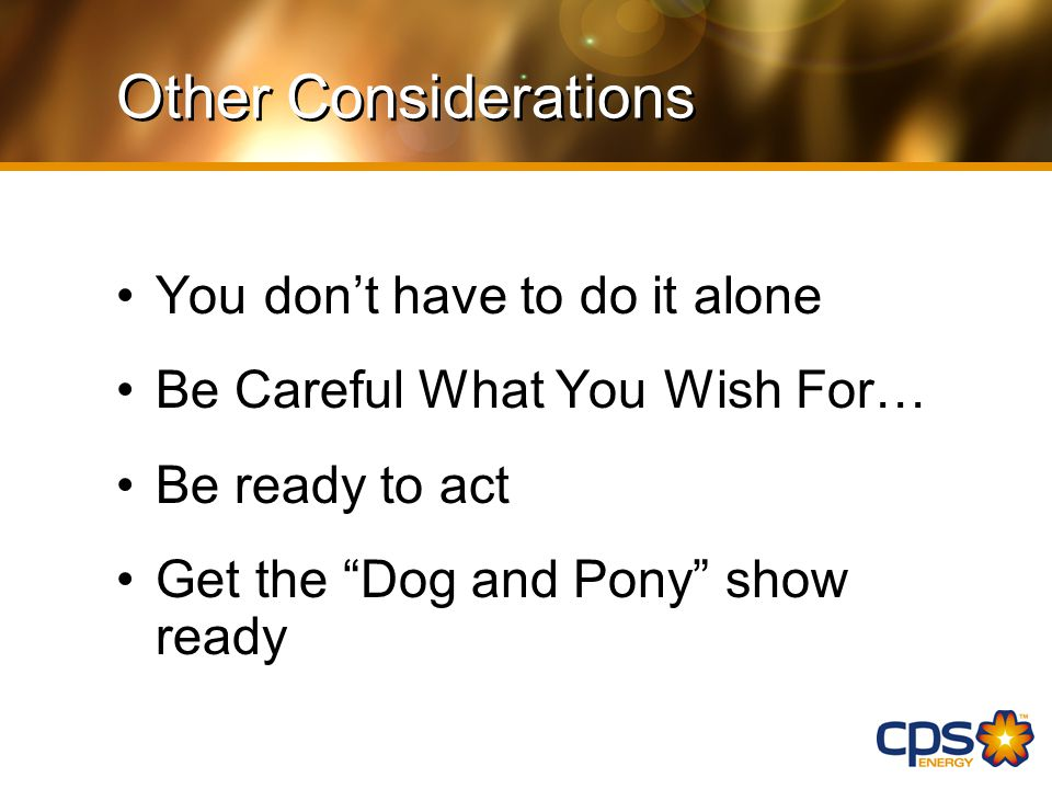 Other Considerations You don't have to do it alone Be Careful What You Wish For… Be ready to act Get the Dog and Pony show ready