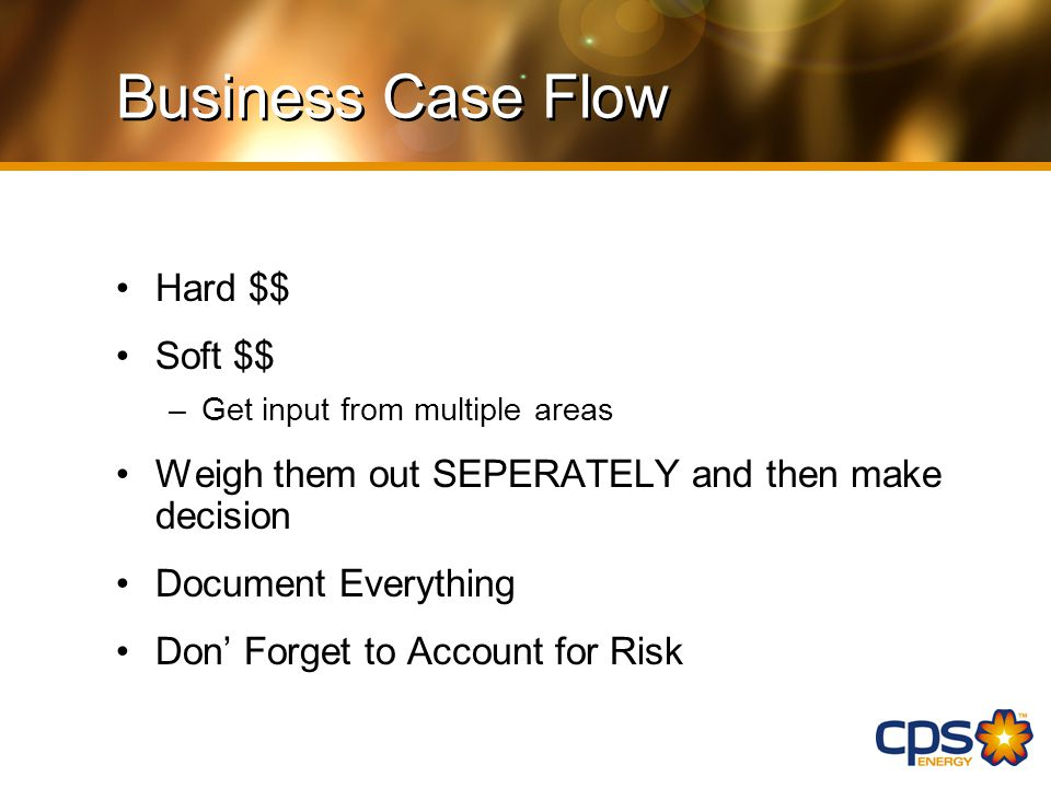 Business Case Flow Hard $$ Soft $$ –Get input from multiple areas Weigh them out SEPERATELY and then make decision Document Everything Don' Forget to Account for Risk