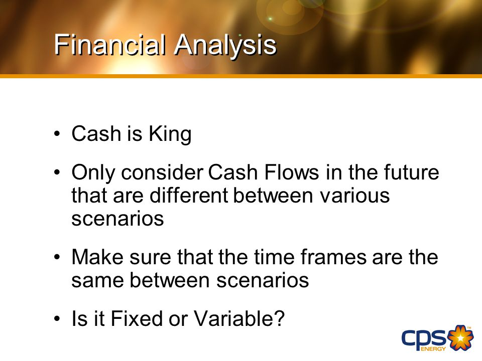 Financial Analysis Cash is King Only consider Cash Flows in the future that are different between various scenarios Make sure that the time frames are the same between scenarios Is it Fixed or Variable