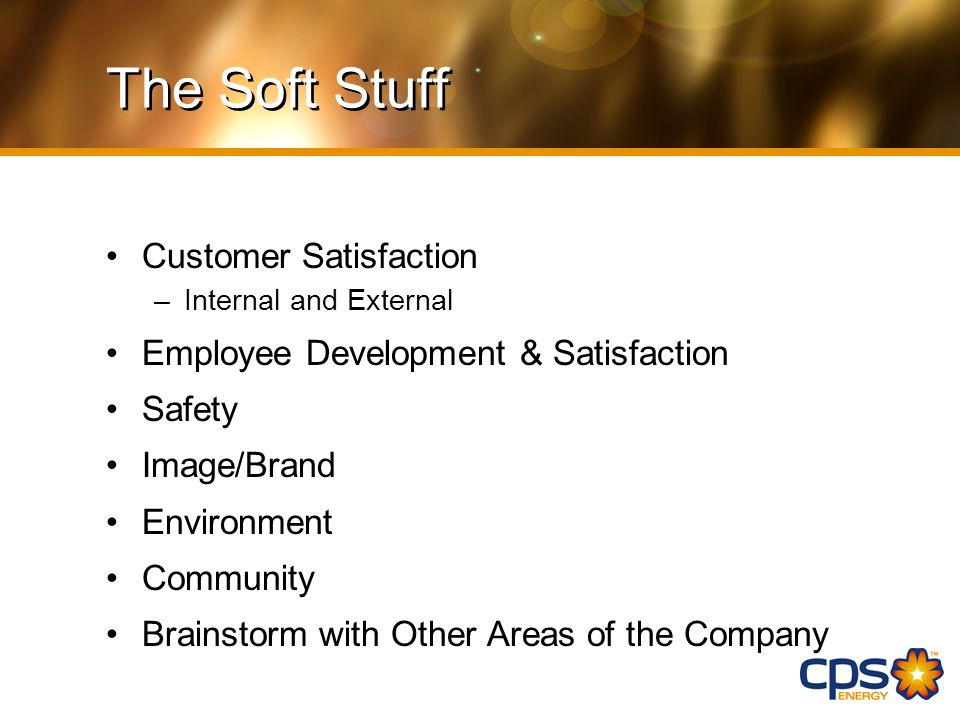 The Soft Stuff Customer Satisfaction –Internal and External Employee Development & Satisfaction Safety Image/Brand Environment Community Brainstorm with Other Areas of the Company