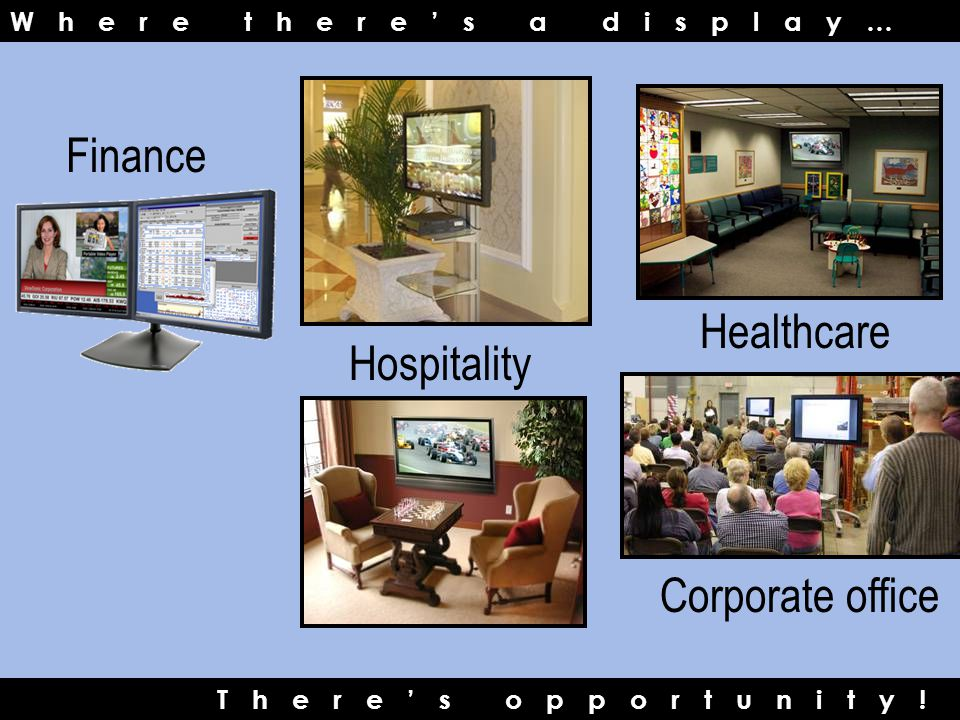 Where there's a display… Finance Healthcare Hospitality Corporate office There's opportunity!
