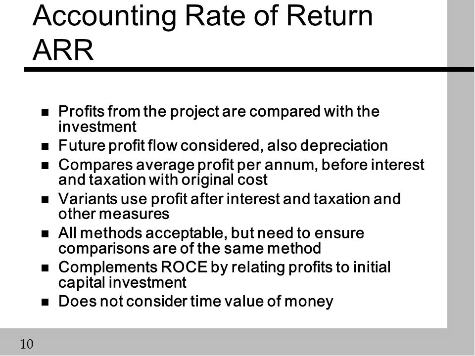 10 Accounting Rate of Return ARR n Profits from the project are compared with the investment n Future profit flow considered, also depreciation n Compares average profit per annum, before interest and taxation with original cost n Variants use profit after interest and taxation and other measures n All methods acceptable, but need to ensure comparisons are of the same method n Complements ROCE by relating profits to initial capital investment n Does not consider time value of money