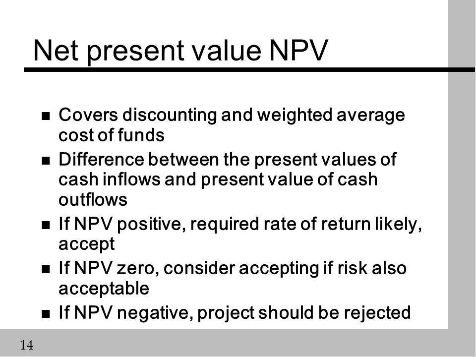 14 Net present value NPV n Covers discounting and weighted average cost of funds n Difference between the present values of cash inflows and present value of cash outflows n If NPV positive, required rate of return likely, accept n If NPV zero, consider accepting if risk also acceptable n If NPV negative, project should be rejected