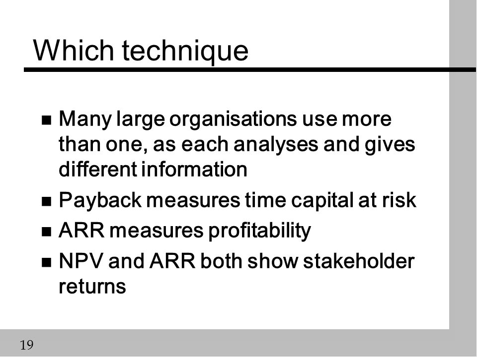 19 Which technique n Many large organisations use more than one, as each analyses and gives different information n Payback measures time capital at risk n ARR measures profitability n NPV and ARR both show stakeholder returns