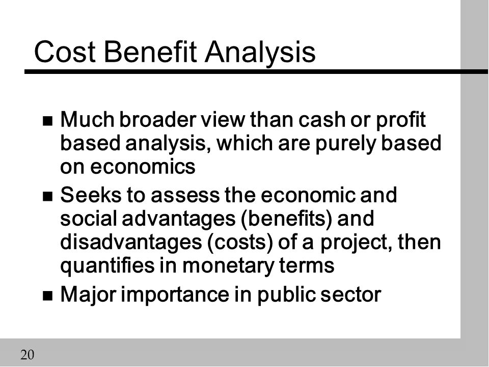 20 Cost Benefit Analysis n Much broader view than cash or profit based analysis, which are purely based on economics n Seeks to assess the economic and social advantages (benefits) and disadvantages (costs) of a project, then quantifies in monetary terms n Major importance in public sector
