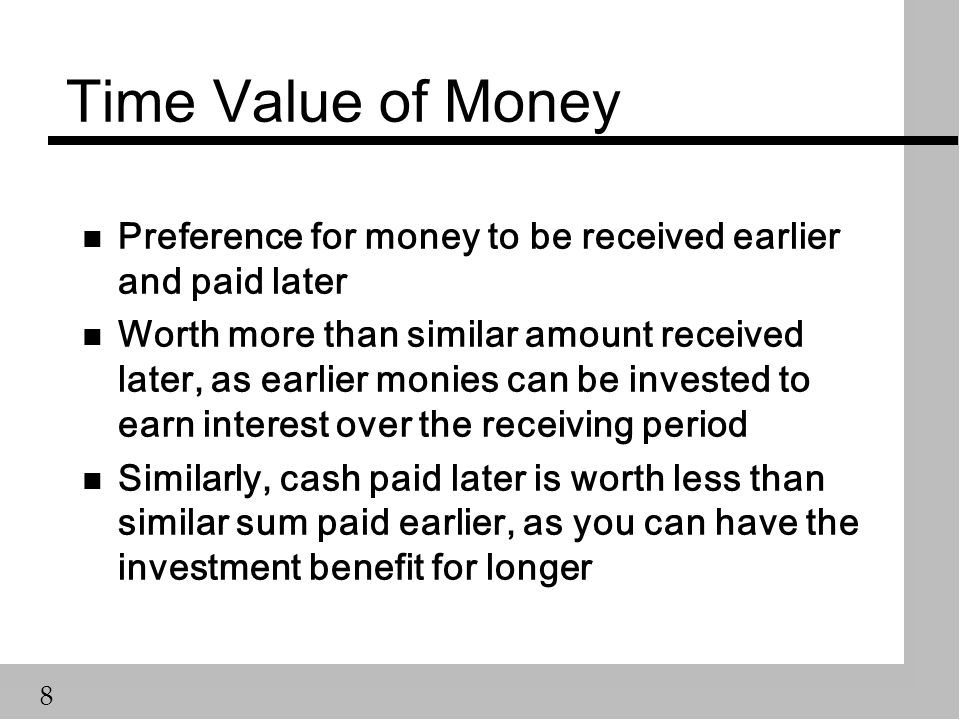 8 Time Value of Money n Preference for money to be received earlier and paid later n Worth more than similar amount received later, as earlier monies can be invested to earn interest over the receiving period n Similarly, cash paid later is worth less than similar sum paid earlier, as you can have the investment benefit for longer