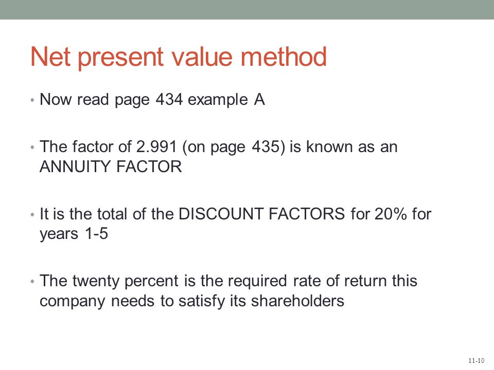 11-10 Net present value method Now read page 434 example A The factor of 2.991 (on page 435) is known as an ANNUITY FACTOR It is the total of the DISC