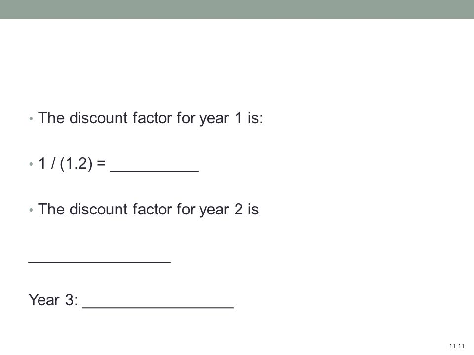 11-11 The discount factor for year 1 is: 1 / (1.2) = __________ The discount factor for year 2 is ________________ Year 3: _________________