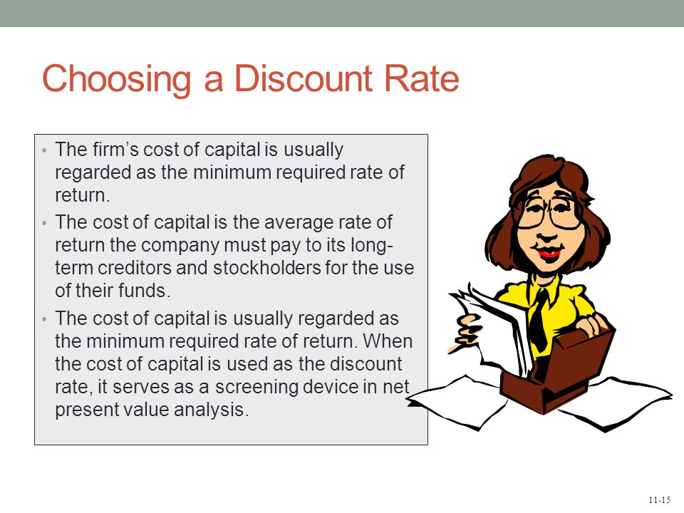 11-15 Choosing a Discount Rate The firm's cost of capital is usually regarded as the minimum required rate of return. The cost of capital is the avera
