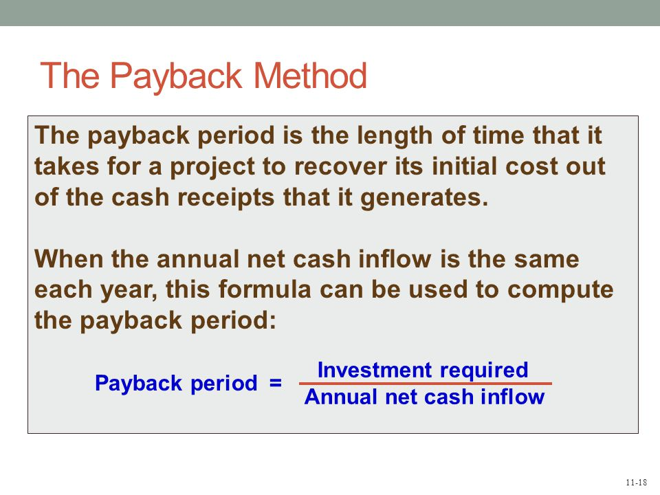 11-18 The payback period is the length of time that it takes for a project to recover its initial cost out of the cash receipts that it generates.