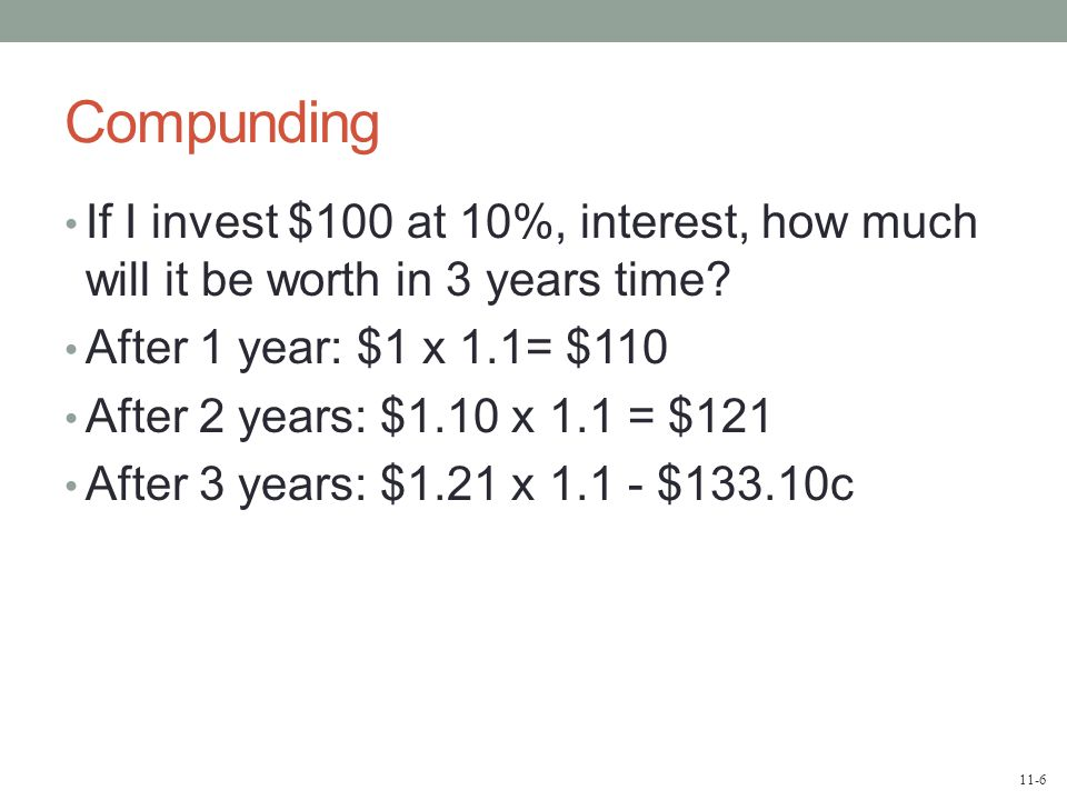 11-6 Compunding If I invest $100 at 10%, interest, how much will it be worth in 3 years time.