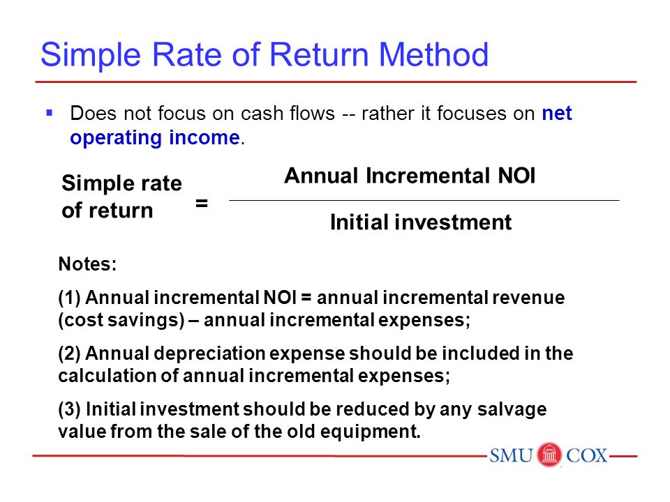 Simple Rate of Return Method  Does not focus on cash flows -- rather it focuses on net operating income.