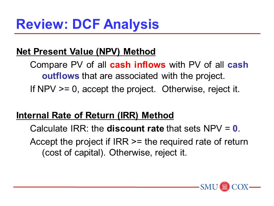 Review: DCF Analysis Net Present Value (NPV) Method Compare PV of all cash inflows with PV of all cash outflows that are associated with the project.